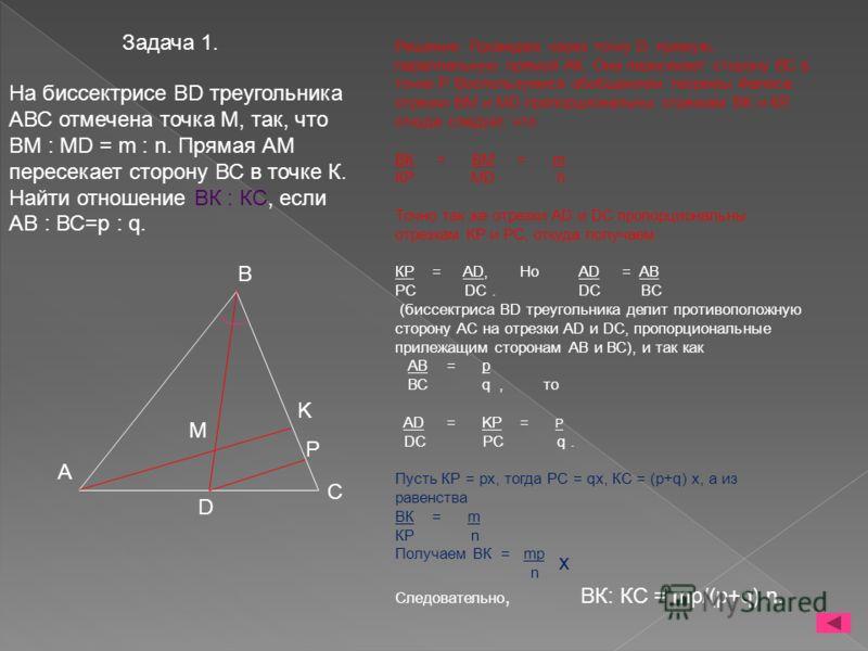 Задача 1. Решение. Проведем через точку D прямую, параллельную прямой АК. Она пересекает сторону ВС в точке Р. Воспользуемся обобщением теоремы Фалеса: отрезки ВМ и МD пропорциональны отрезкам ВК и КР, откуда следует, что BК = ВМ = m КР МD n Точно та