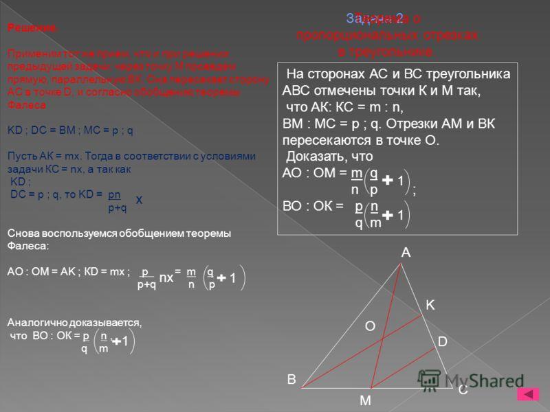 Задача 2. Решение. Применим тот же прием, что и при решении предыдущей задачи: через точку М проведем прямую, параллельную ВК. Она пересекает сторону АС в точке D, и согласно обобщению теоремы Фалеса KD ; DC = BM ; MC = р ; q Пусть АК = mх. Тогда в с