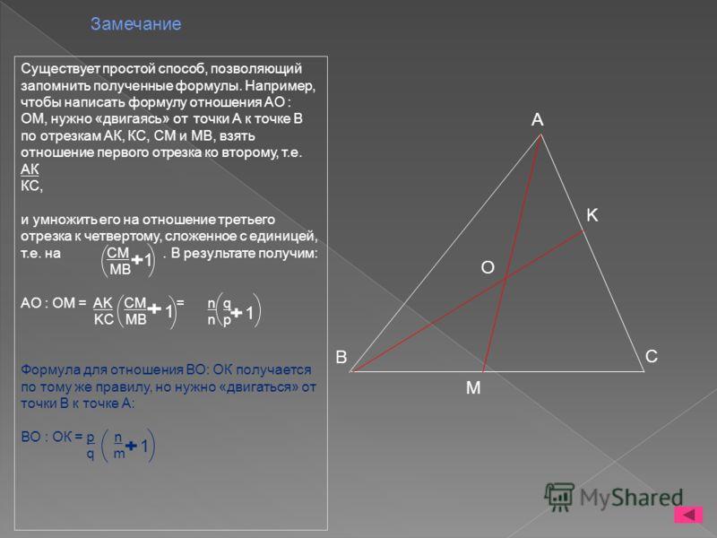 Замечание Существует простой способ, позволяющий запомнить полученные формулы. Например, чтобы написать формулу отношения АО : ОМ, нужно «двигаясь» от точки А к точке В по отрезкам АК, КС, СМ и МВ, взять отношение первого отрезка ко второму, т.е. АК