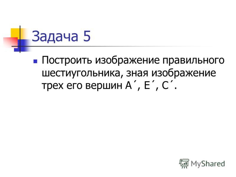 Задача 4 Построить изображение правильного шестиугольника, зная изображение трех его вершин А´, В´, D´.