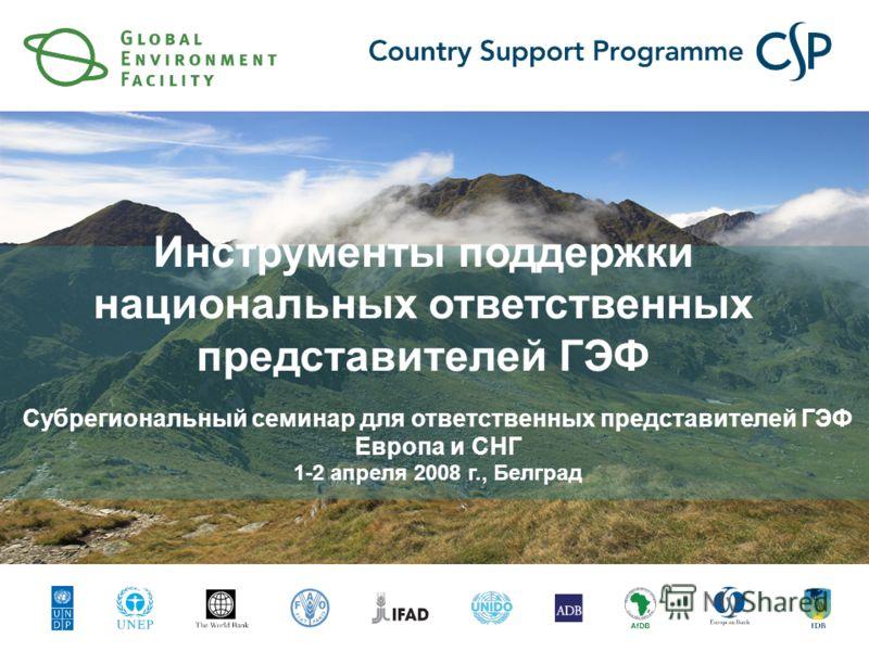 Инструменты поддержки национальных ответственных представителей ГЭФ Субрегиональный семинар для ответственных представителей ГЭФ Европа и СНГ 1-2 апреля 2008 г., Белград