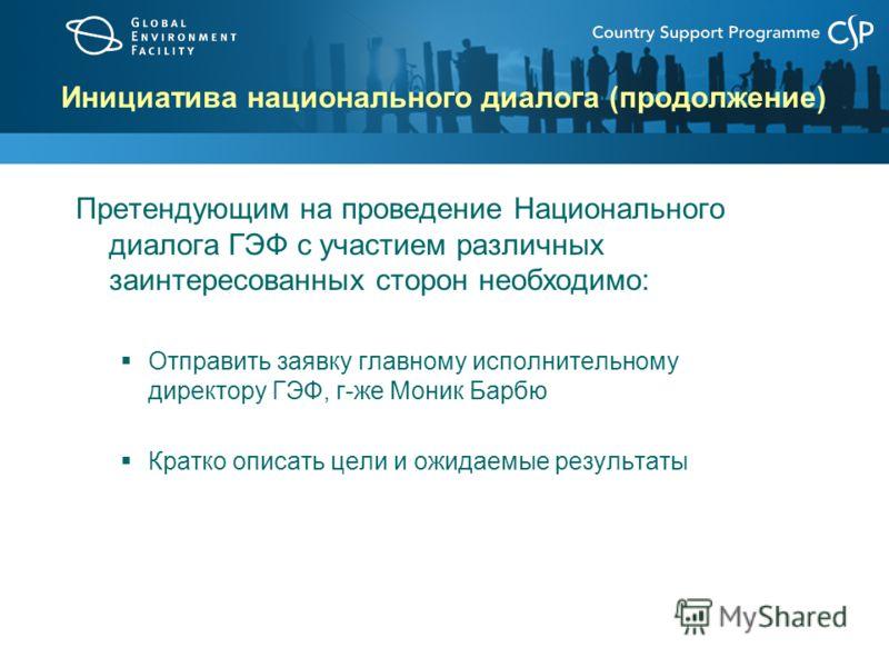 Инициатива национального диалога (продолжение) Претендующим на проведение Национального диалога ГЭФ с участием различных заинтересованных сторон необходимо: Отправить заявку главному исполнительному директору ГЭФ, г-же Моник Барбю Кратко описать цели