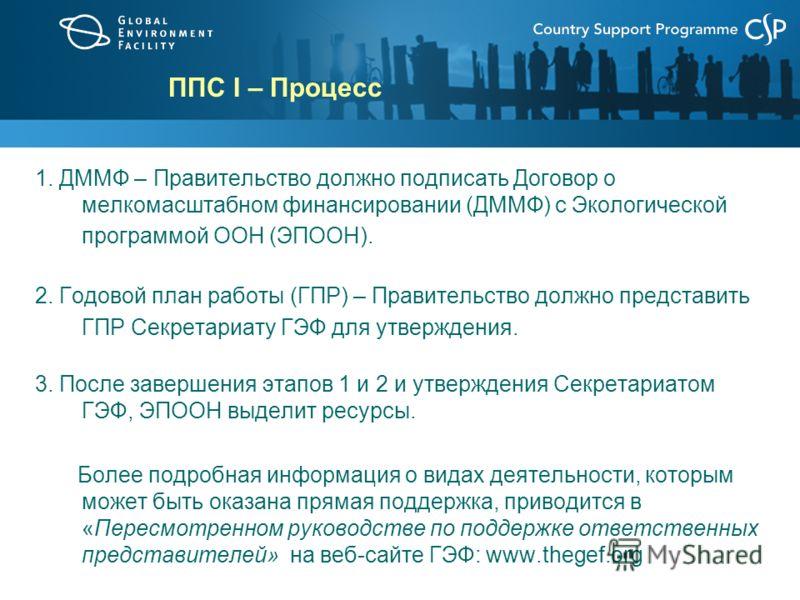 ППС I – Процесс 1. ДММФ – Правительство должно подписать Договор о мелкомасштабном финансировании (ДММФ) с Экологической программой ООН (ЭПООН). 2. Годовой план работы (ГПР) – Правительство должно представить ГПР Секретариату ГЭФ для утверждения. 3.