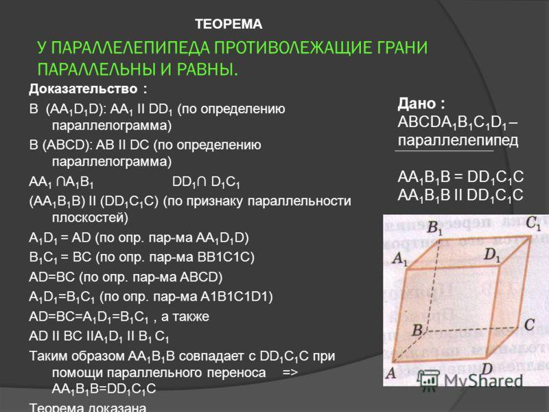 У ПАРАЛЛЕЛЕПИПЕДА ПРОТИВОЛЕЖАЩИЕ ГРАНИ ПАРАЛЛЕЛЬНЫ И РАВНЫ. Доказательство : В (AA 1 D 1 D): AA 1 II DD 1 (по определению параллелограмма) В (ABCD): AB II DC (по определению параллелограмма) AA 1 A 1 B 1 DD 1 D 1 C 1 (AA 1 B 1 B) II (DD 1 C 1 C) (по