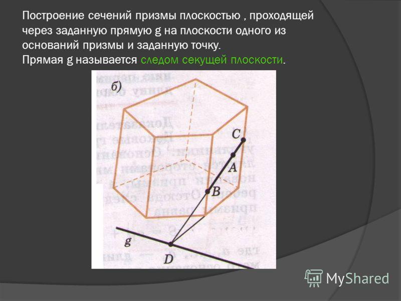 Построение сечений призмы плоскостью, проходящей через заданную прямую g на плоскости одного из оснований призмы и заданную точку. Прямая g называется следом секущей плоскости.