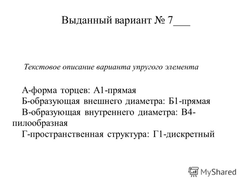 Выданный вариант 7___ Текстовое описание варианта упругого элемента А-форма торцев: А1-прямая Б-образующая внешнего диаметра: Б1-прямая В-образующая внутреннего диаметра: В4- пилообразная Г-пространственная структура: Г1-дискретный