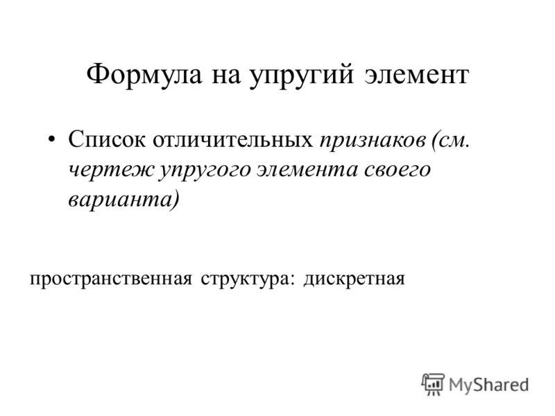 Формула на упругий элемент Список отличительных признаков (см. чертеж упругого элемента своего варианта) пространственная структура: дискретная