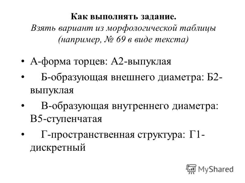 Как выполнять задание. Взять вариант из морфологической таблицы (например, 69 в виде текста) А-форма торцев: А2-выпуклая Б-образующая внешнего диаметра: Б2- выпуклая В-образующая внутреннего диаметра: В5-ступенчатая Г-пространственная структура: Г1-
