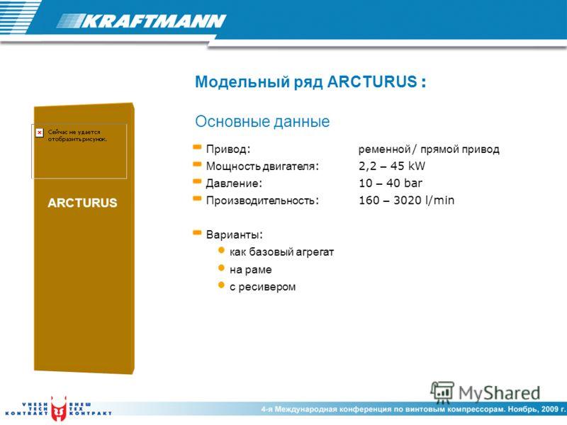 Привод : ременной / прямой привод Мощность двигателя :2,2 – 45 kW Давление :10 – 40 bar Производительность :160 – 3020 l/min Варианты : как базовый агрегат на раме с ресивером ARCTURUS Модельный ряд ARCTURUS : Основные данные