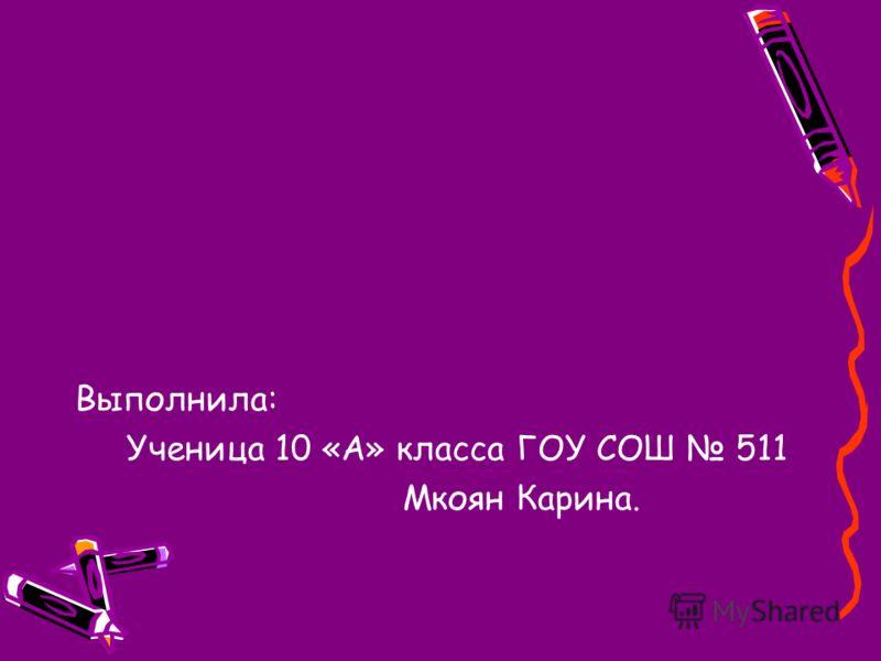 Выполнила: Ученица 10 «А» класса ГОУ СОШ 511 Мкоян Карина.