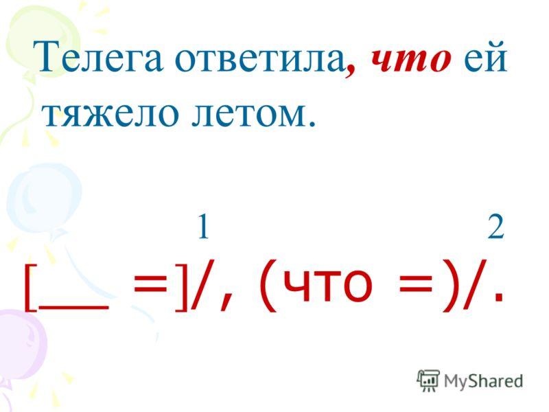 Телега ответила, что ей тяжело летом. 1 2 __ =/, (что =)/.
