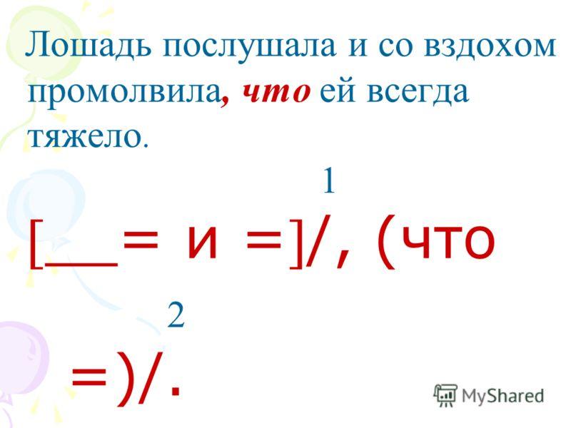 Лошадь послушала и со вздохом промолвила, что ей всегда тяжело. 1 __= и =/, (что 2 =)/.