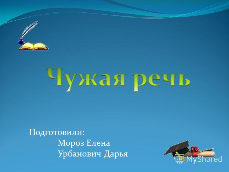 Подготовили: Мороз Елена Урбанович Дарья