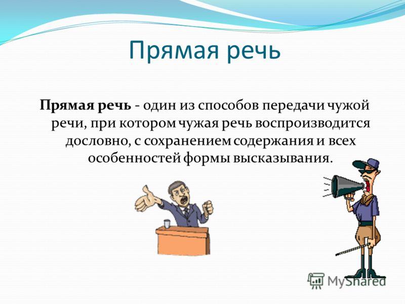 Прямая речь Прямая речь - один из способов передачи чужой речи, при котором чужая речь воспроизводится дословно, с сохранением содержания и всех особенностей формы высказывания.