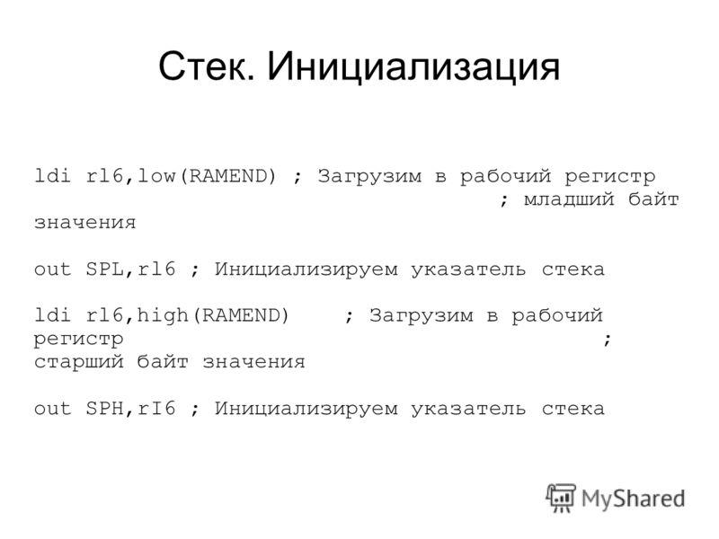 Стек. Инициализация ldi rl6,low(RAMEND); Загрузим в рабочий регистр ; младший байт значения out SPL,rl6 ; Инициализируем указатель стека ldi rl6,high(RAMEND) ; Загрузим в рабочий регистр ; старший байт значения out SPH,rI6 ; Инициализируем указатель
