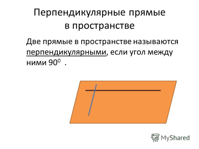 Перпендикулярные прямые в пространстве Две прямые в пространстве называются перпендикулярными, если угол между ними 90 0.