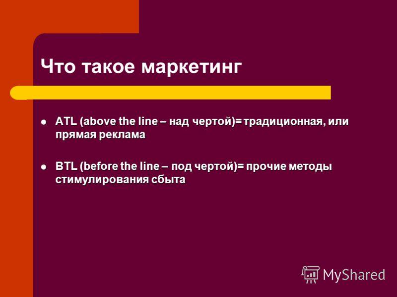 Что такое маркетинг ATL (above the line – над чертой)= традиционная, или прямая реклама ATL (above the line – над чертой)= традиционная, или прямая реклама BTL (before the line – под чертой)= прочие методы стимулирования сбыта BTL (before the line –