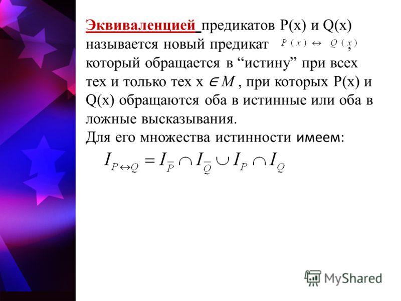 Эквиваленцией предикатов P(x) и Q(x) называется новый предикат, который обращается в истину при всех тех и только тех x M, при которых P(x) и Q(x) обращаются оба в истинные или оба в ложные высказывания. Для его множества истинности имеем: