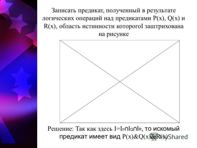 Записать предикат, полученный в результате логических операций над предикатами P(x), Q(x) и R(x), область истинности которогоI заштрихована на рисунке Решение: Так как здесь I=I P I Q I R, то искомый предикат имеет вид P(x)&Q(x)&R(x)