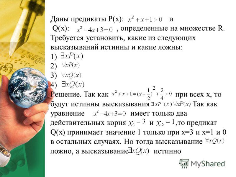 Даны предикаты P(x): и Q(x):, определенные на множестве R. Требуется установить, какие из следующих высказываний истинны и какие ложны: 1) 2) 3) 4) Решение. Так как при всех х, то будут истинны высказывания. Так как уравнение имеет только два действи