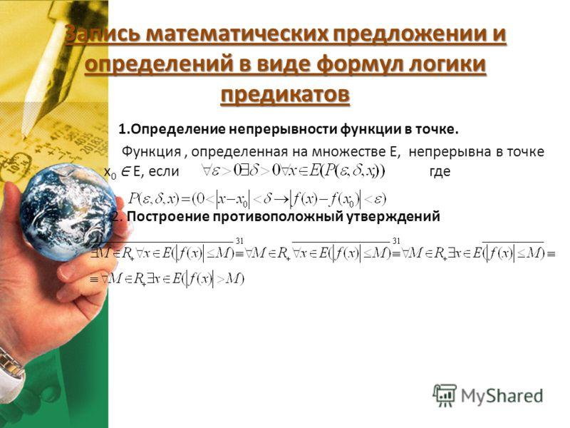 Запись математических предложении и определений в виде формул логики предикатов 1.Определение непрерывности функции в точке. Функция, определенная на множестве Е, непрерывна в точке х 0 Е, если, где 2. Построение противоположный утверждений