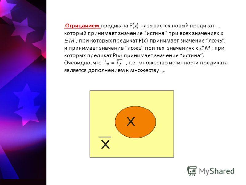 Отрицанием предиката P(x) называется новый предикат, который принимает значение истина при всех значениях x M, при которых предикат P(x) принимает значение ложь, и принимает значение ложь при тех значениях x M, при которых предикат P(x) принимает зна