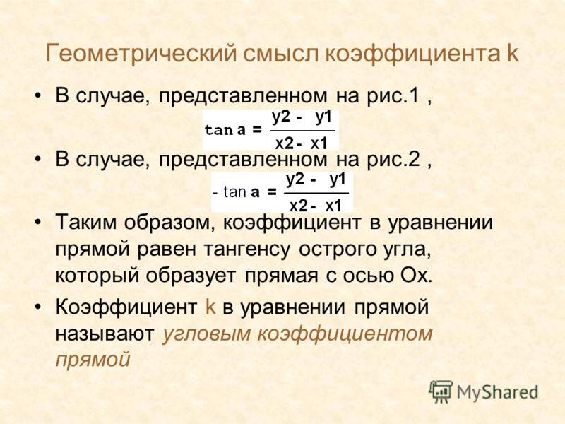 Геометрический смысл коэффициента k В случае, представленном на рис.1, В случае, представленном на рис.2, Таким образом, коэффициент в уравнении прямой равен тангенсу острого угла, который образует прямая с осью Ох. Коэффициент k в уравнении прямой н
