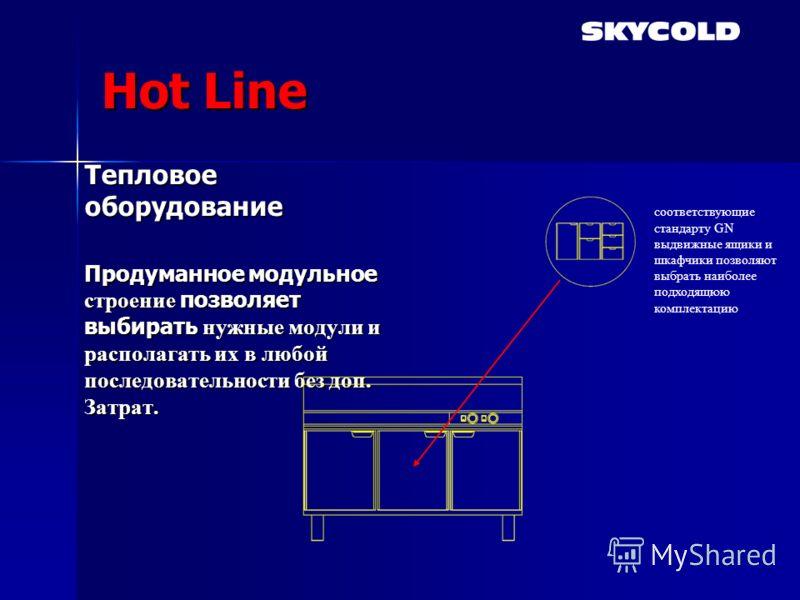 Hot Line Тепловое оборудование Продуманное модульное строение позволяет выбирать нужные модули и располагать их в любой последовательности без доп. Затрат. соответствующие стандарту GN выдвижные ящики и шкафчики позволяют выбрать наиболее подходящюю
