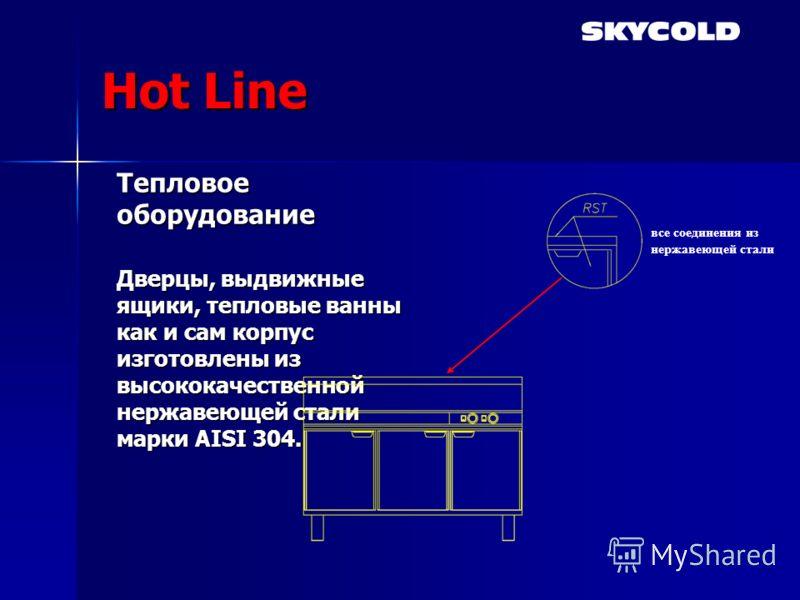 Hot Line Тепловое оборудование Дверцы, выдвижные ящики, тепловые ванны как и сам корпус изготовлены из высококачественной нержавеющей стали марки AISI 304. все соединения из нержавеющей стали