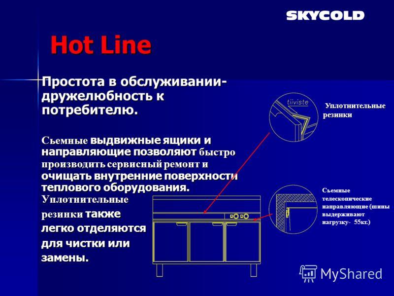 Hot Line Простота в обслуживании- дружелюбность к потребителю. Сьемные выдвижные ящики и направляющие позволяют быстро производить сервисный ремонт и очищать внутренние поверхности теплового оборудования. Уплотнительные резинки также легко отделяются