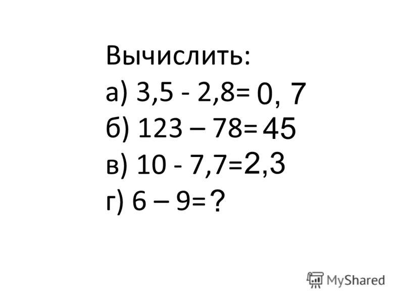 Вычислить: а) 3,5 - 2,8= б) 123 – 78= в) 10 - 7,7= г) 6 – 9= 0, 7 45 2,3 ?