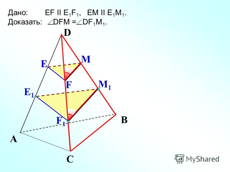 Е М1М1 А С В Дано: EF II E 1 F 1, EM II E 1 M 1. Доказать: DFM = DF 1 M 1. Е1Е1 М F F1F1 D