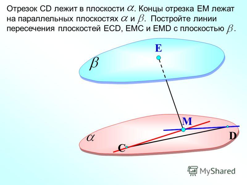 D Е Отрезок СD лежит в плоскости. Концы отрезка ЕМ лежат на параллельных плоскостях и. Постройте линии пересечения плоскостей ЕСD, ЕМС и ЕМD с плоскостью. М С