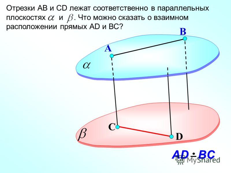 D А Отрезки АВ и СD лежат соответственно в параллельных плоскостях и. Что можно сказать о взаимном расположении прямых АD и ВС? В С АD BC