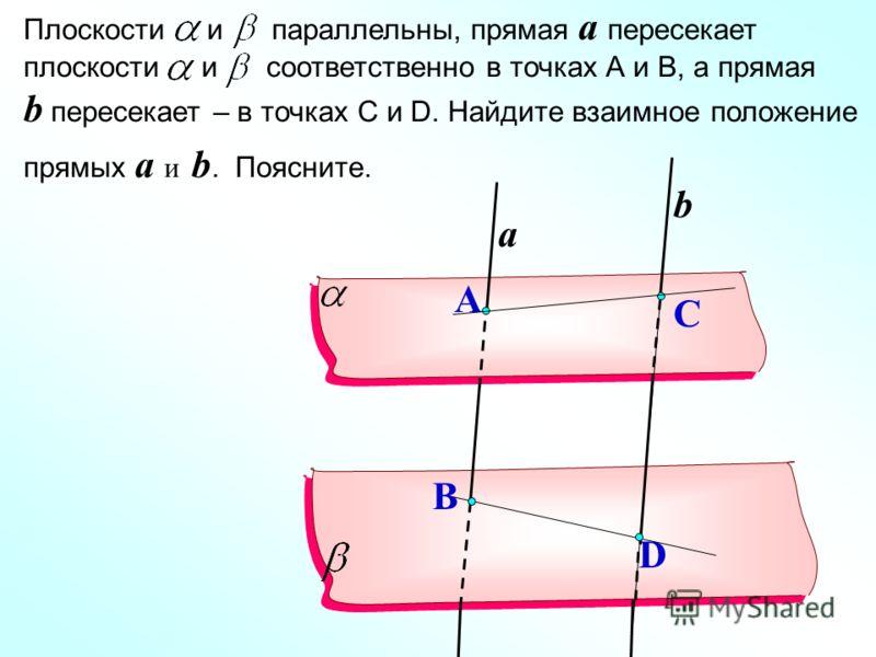 Плоскости и параллельны, прямая a пересекает плоскости и соответственно в точках А и В, а прямая b пересекает – в точках С и D. Найдите взаимное положение прямых a и b. Поясните. a b B D A C