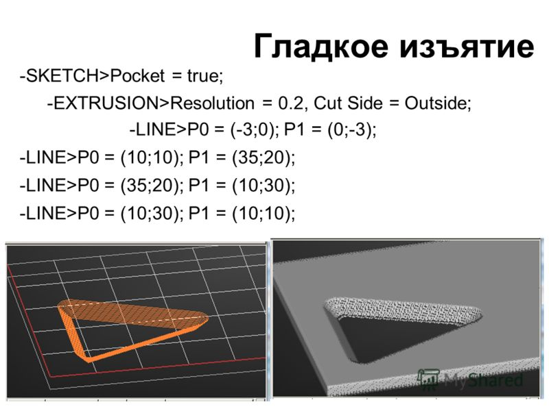 Гладкое изъятие -SKETCH>Pocket = true; -EXTRUSION>Resolution = 0.2, Cut Side = Outside; -LINE>P0 = (-3;0); P1 = (0;-3); -LINE>P0 = (10;10); P1 = (35;20); -LINE>P0 = (35;20); P1 = (10;30); -LINE>P0 = (10;30); P1 = (10;10);
