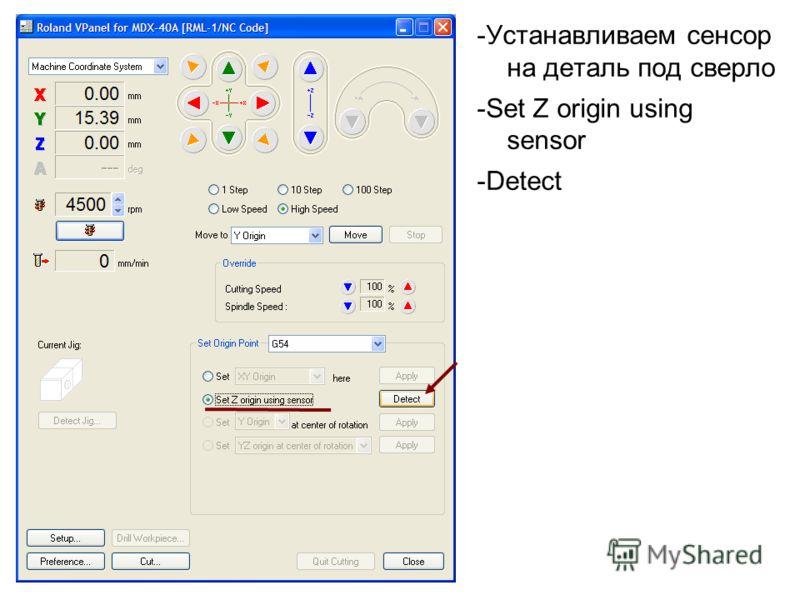 -Устанавливаем сенсор на деталь под сверло -Set Z origin using sensor -Detect