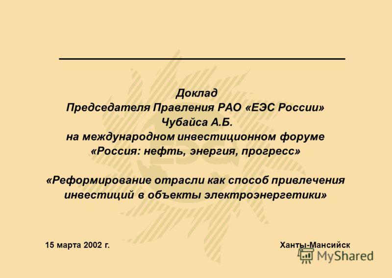 Доклад Председателя Правления РАО «ЕЭС России» Чубайса А.Б. на международном инвестиционном форуме «Россия: нефть, энергия, прогресс» «Реформирование отрасли как способ привлечения инвестиций в объекты электроэнергетики» Ханты-Мансийск15 марта 2002 г