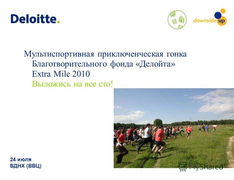Мультиспортивная приключенческая гонка Благотворительного фонда «Делойта» Extra Mile 2010 Выложись на все сто! 24 июля ВДНХ (ВВЦ)