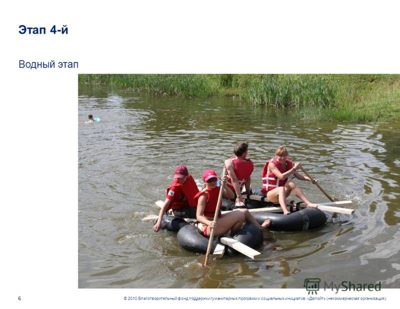 6 © 2010 Благотворительный фонд поддержки гуманитарных программ и социальных инициатив «Делойт» (некоммерческая организация). Этап 4-й Водный этап