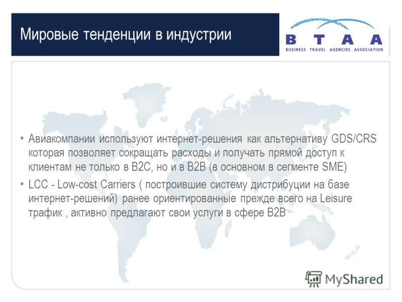 Мировые тенденции в индустрии Авиакомпании используют интернет-решения как альтернативу GDS/CRS которая позволяет сокращать расходы и получать прямой доступ к клиентам не только в В2С, но и в В2В (в основном в сегменте SME) LCC - Low-cost Carriers (