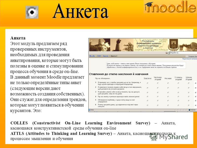 Анкета Этот модуль предлагаем ряд проверенных инструментов, необходимых для проведения анкетирования, которые могут быть полезны в оценке и стимулировании процесса обучения в среде on-line. В данный момент Moodle предлагает не только определённые тип