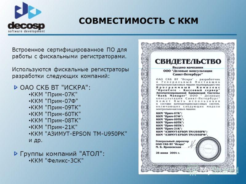 СОВМЕСТИМОСТЬ С ККМ Встроенное сертифицированное ПО для работы с фискальными регистраторами. Используются фискальные регистраторы разработки следующих компаний: ОАО СКБ ВТ