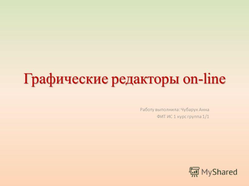 Графические редакторы on-line Работу выполнила: Чубарук Анна ФИТ ИС 1 курс группа 1/1