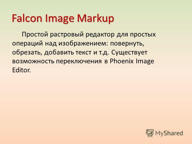 Falcon Image Markup Простой растровый редактор для простых операций над изображением: повернуть, обрезать, добавить текст и т.д. Существует возможность переключения в Phoenix Image Editor.