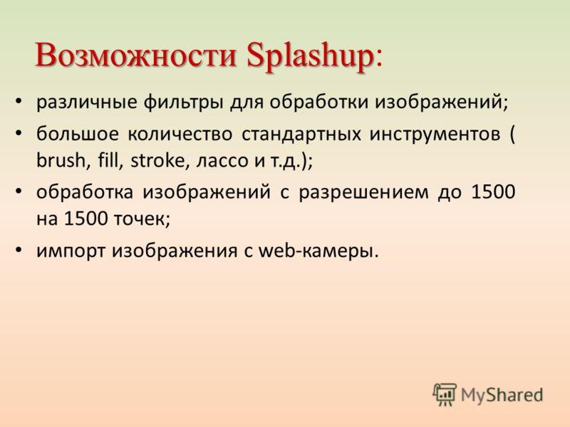 Возможности Splashup Возможности Splashup: различные фильтры для обработки изображений; большое количество стандартных инструментов ( brush, fill, stroke, лассо и т.д.); обработка изображений с разрешением до 1500 на 1500 точек; импорт изображения с