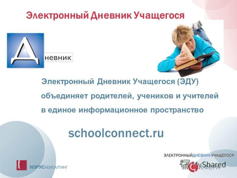 Электронный Дневник Учащегося Электронный Дневник Учащегося (ЭДУ) объединяет родителей, учеников и учителей в единое информационное пространство schoolconnect.ru