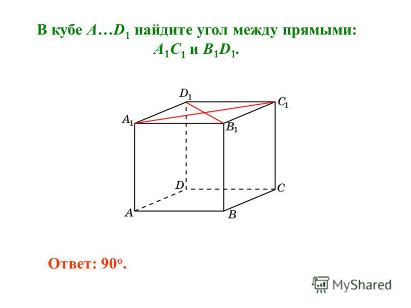 В кубе A…D 1 найдите угол между прямыми: A 1 C 1 и B 1 D 1. Ответ: 90 o.
