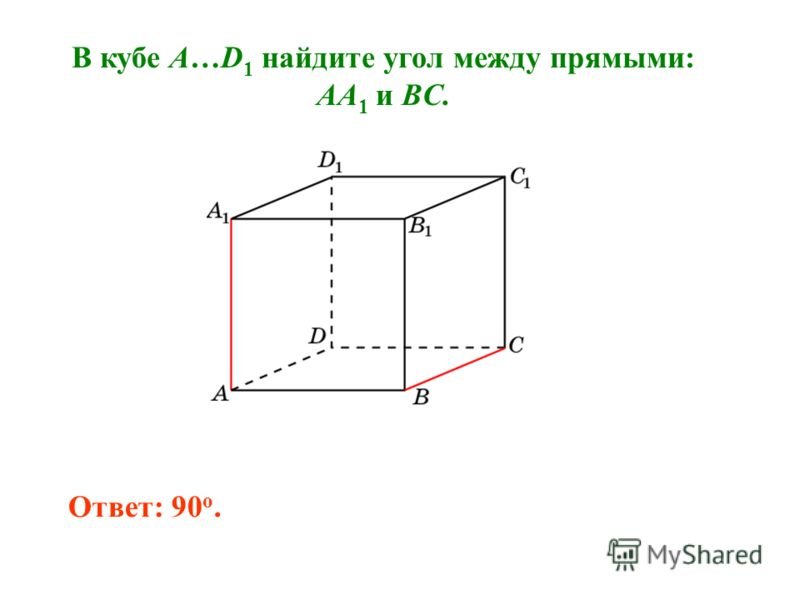 В кубе A…D 1 найдите угол между прямыми: AA 1 и BC. Ответ: 90 o.