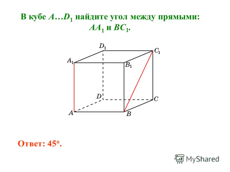 В кубе A…D 1 найдите угол между прямыми: AA 1 и BC 1. Ответ: 45 o.